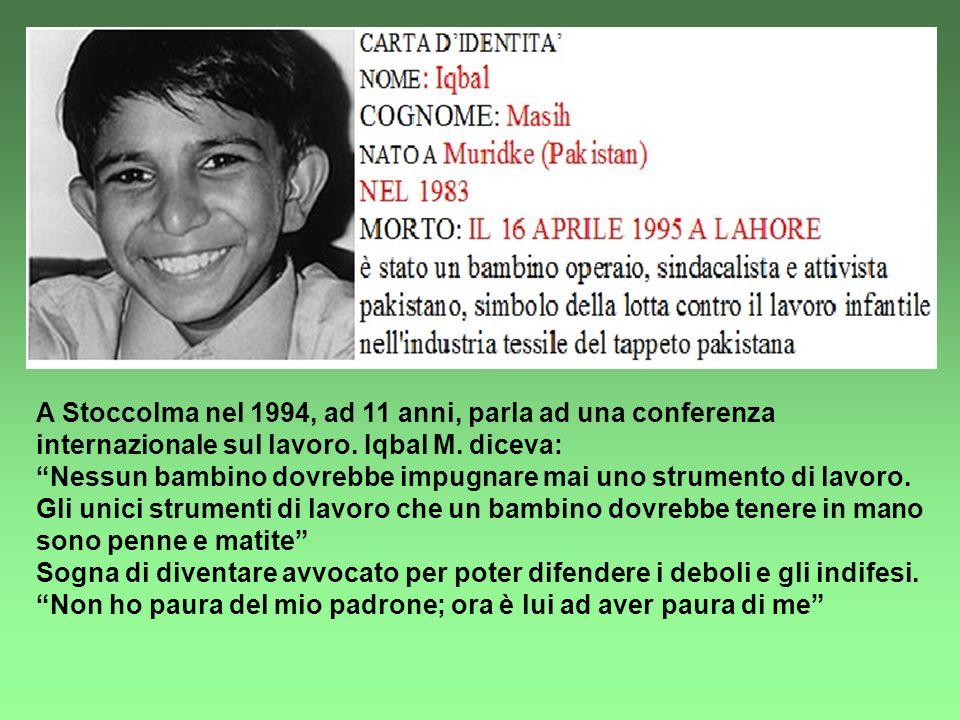 A Stoccolma nel 1994, ad 11 anni, parla ad una conferenza internazionale sul lavoro. Iqbal M. diceva: Nessun bambino dovrebbe impugnare mai uno strume