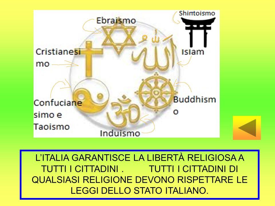 LITALIA GARANTISCE LA LIBERTÀ RELIGIOSA A TUTTI I CITTADINI. TUTTI I CITTADINI DI QUALSIASI RELIGIONE DEVONO RISPETTARE LE LEGGI DELLO STATO ITALIANO.