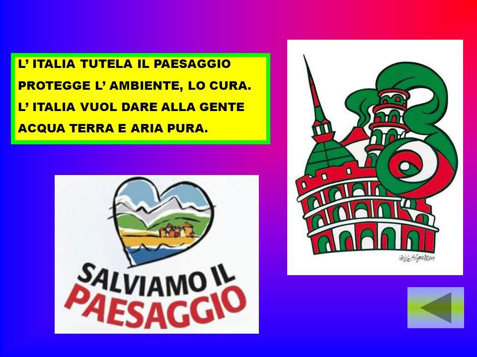 L ITALIA TUTELA IL PAESAGGIO PROTEGGE L AMBIENTE, LO CURA. L ITALIA VUOL DARE ALLA GENTE ACQUA TERRA E ARIA PURA.