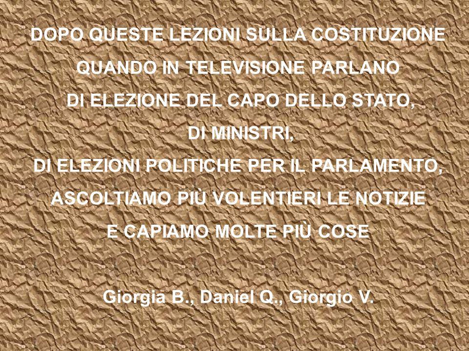 DOPO QUESTE LEZIONI SULLA COSTITUZIONE QUANDO IN TELEVISIONE PARLANO DI ELEZIONE DEL CAPO DELLO STATO, DI MINISTRI, DI ELEZIONI POLITICHE PER IL PARLAMENTO, ASCOLTIAMO PIÙ VOLENTIERI LE NOTIZIE E CAPIAMO MOLTE PIÙ COSE Giorgia B., Daniel Q., Giorgio V.