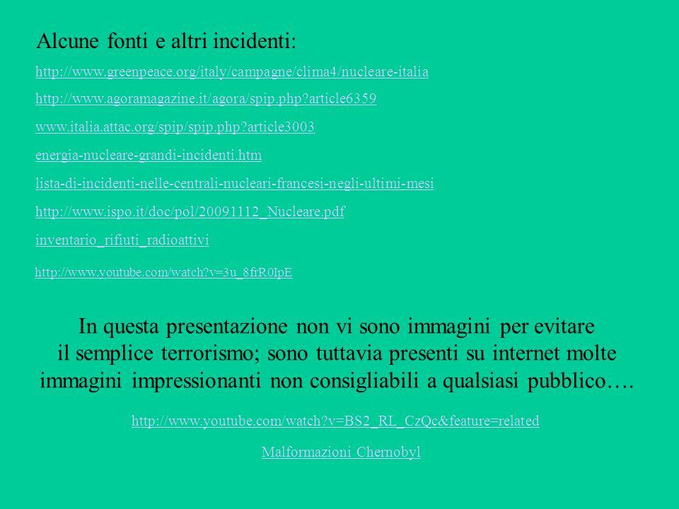 energia-nucleare-grandi-incidenti.htm lista-di-incidenti-nelle-centrali-nucleari-francesi-negli-ultimi-mesi www.italia.attac.org/spip/spip.php article3003 http://www.ispo.it/doc/pol/20091112_Nucleare.pdf http://www.agoramagazine.it/agora/spip.php article6359 http://www.greenpeace.org/italy/campagne/clima4/nucleare-italia inventario_rifiuti_radioattivi In questa presentazione non vi sono immagini per evitare il semplice terrorismo; sono tuttavia presenti su internet molte immagini impressionanti non consigliabili a qualsiasi pubblico….