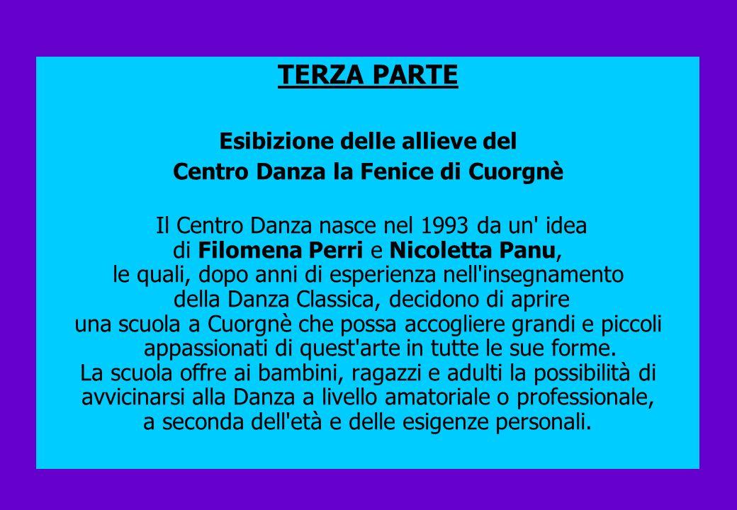 TERZA PARTE Esibizione delle allieve del Centro Danza la Fenice di Cuorgnè Il Centro Danza nasce nel 1993 da un' idea di Filomena Perri e Nicoletta Pa