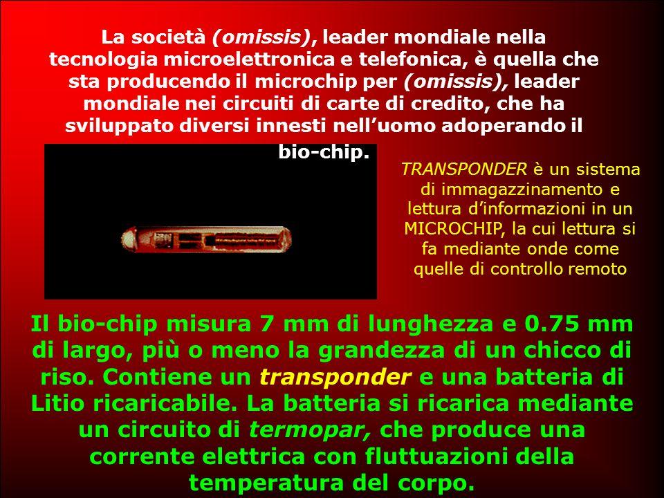 La società (omissis), leader mondiale nella tecnologia microelettronica e telefonica, è quella che sta producendo il microchip per (omissis), leader mondiale nei circuiti di carte di credito, che ha sviluppato diversi innesti nelluomo adoperando il bio-chip.