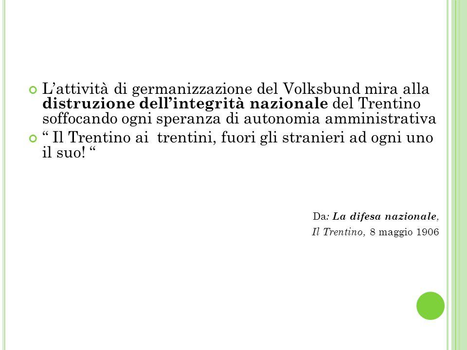 Lattività di germanizzazione del Volksbund mira alla distruzione dellintegrità nazionale del Trentino soffocando ogni speranza di autonomia amministrativa Il Trentino ai trentini, fuori gli stranieri ad ogni uno il suo.