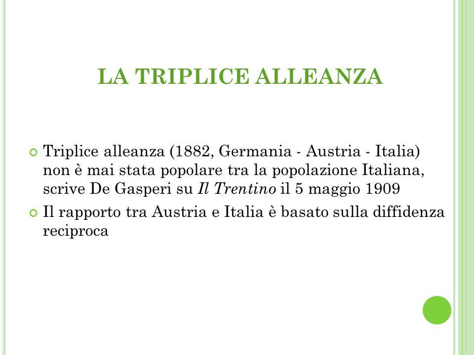 LA TRIPLICE ALLEANZA Triplice alleanza (1882, Germania - Austria - Italia) non è mai stata popolare tra la popolazione Italiana, scrive De Gasperi su Il Trentino il 5 maggio 1909 Il rapporto tra Austria e Italia è basato sulla diffidenza reciproca