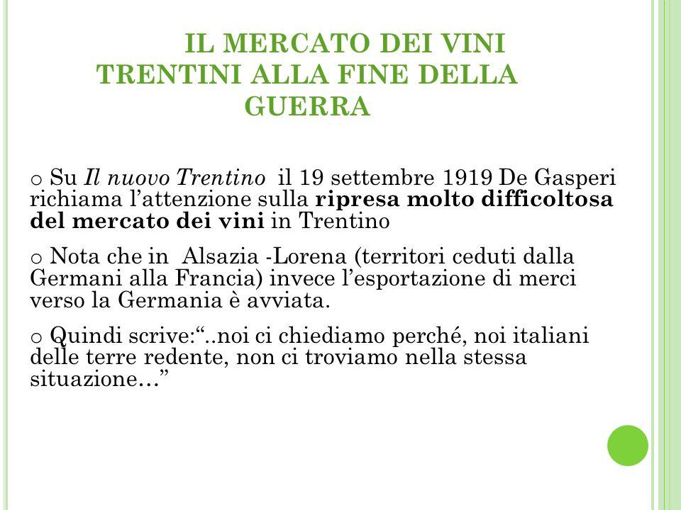 IL MERCATO DEI VINI TRENTINI ALLA FINE DELLA GUERRA o Su Il nuovo Trentino il 19 settembre 1919 De Gasperi richiama lattenzione sulla ripresa molto difficoltosa del mercato dei vini in Trentino o Nota che in Alsazia -Lorena (territori ceduti dalla Germani alla Francia) invece lesportazione di merci verso la Germania è avviata.