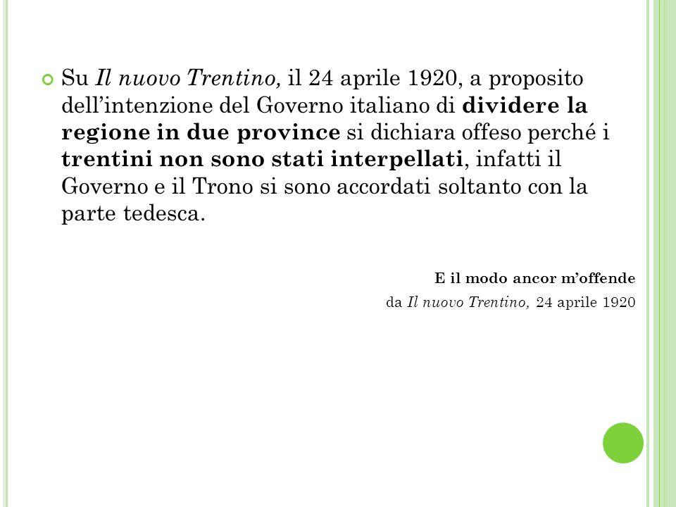 Su Il nuovo Trentino, il 24 aprile 1920, a proposito dellintenzione del Governo italiano di dividere la regione in due province si dichiara offeso perché i trentini non sono stati interpellati, infatti il Governo e il Trono si sono accordati soltanto con la parte tedesca.