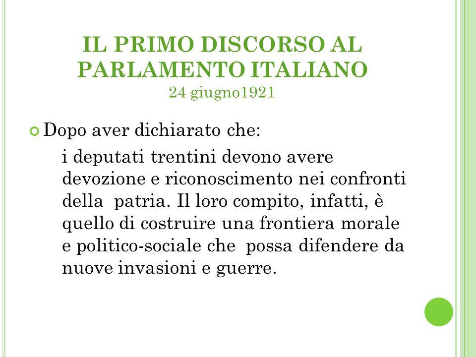 IL PRIMO DISCORSO AL PARLAMENTO ITALIANO 24 giugno1921 Dopo aver dichiarato che: i deputati trentini devono avere devozione e riconoscimento nei confronti della patria.