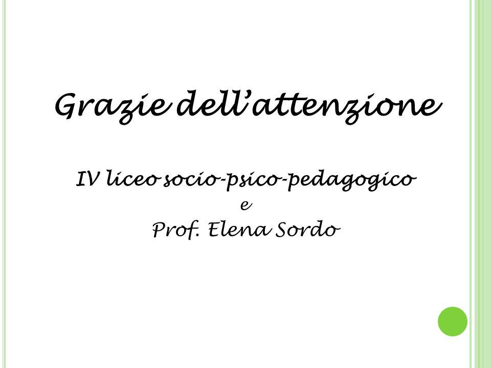 Grazie dellattenzione IV liceo socio-psico-pedagogico e Prof. Elena Sordo