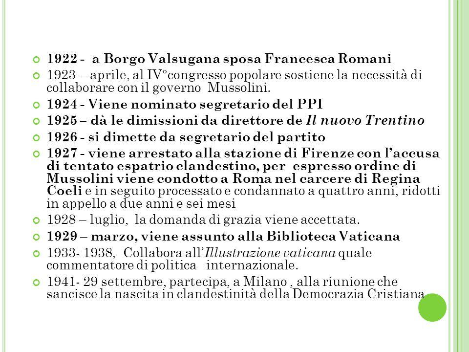 1922 - a Borgo Valsugana sposa Francesca Romani 1923 – aprile, al IV°congresso popolare sostiene la necessità di collaborare con il governo Mussolini.
