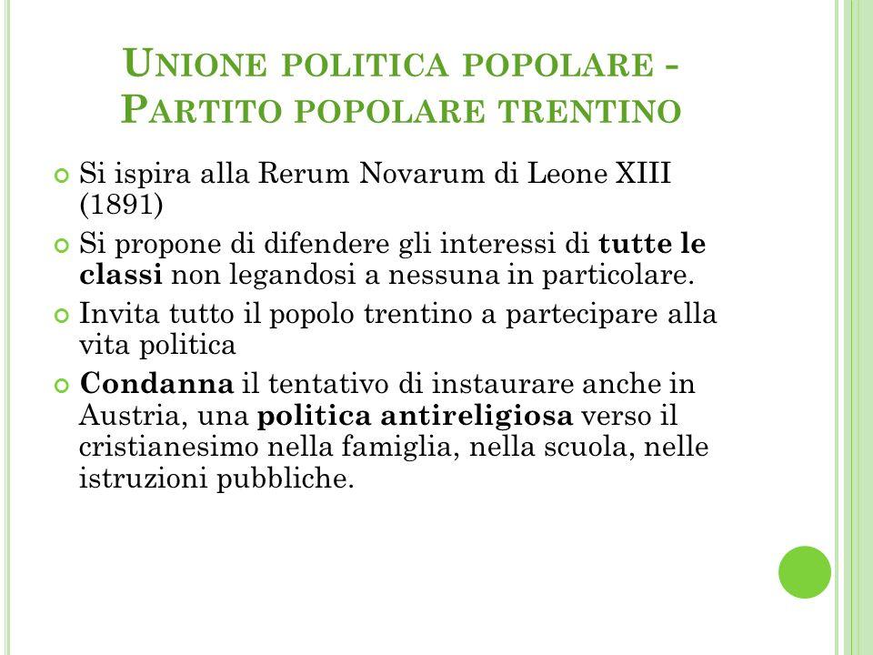 U NIONE POLITICA POPOLARE - P ARTITO POPOLARE TRENTINO Si ispira alla Rerum Novarum di Leone XIII (1891) Si propone di difendere gli interessi di tutte le classi non legandosi a nessuna in particolare.