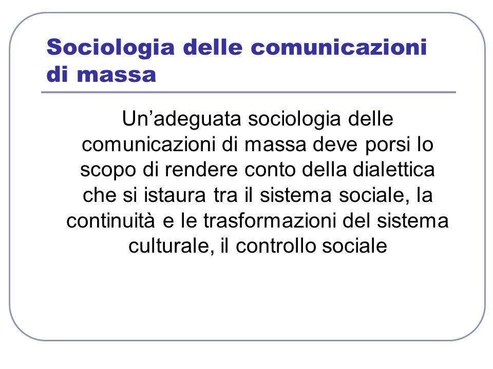 Sociologia delle comunicazioni di massa Unadeguata sociologia delle comunicazioni di massa deve porsi lo scopo di rendere conto della dialettica che s