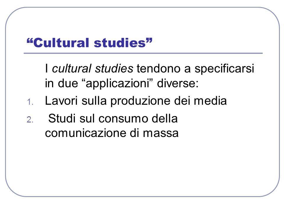 Cultural studies I cultural studies tendono a specificarsi in due applicazioni diverse: 1. Lavori sulla produzione dei media 2. Studi sul consumo dell
