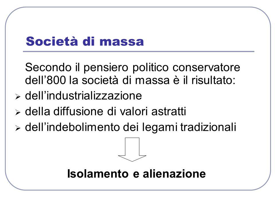 Società di massa Secondo il pensiero politico conservatore dell800 la società di massa è il risultato: dellindustrializzazione della diffusione di val