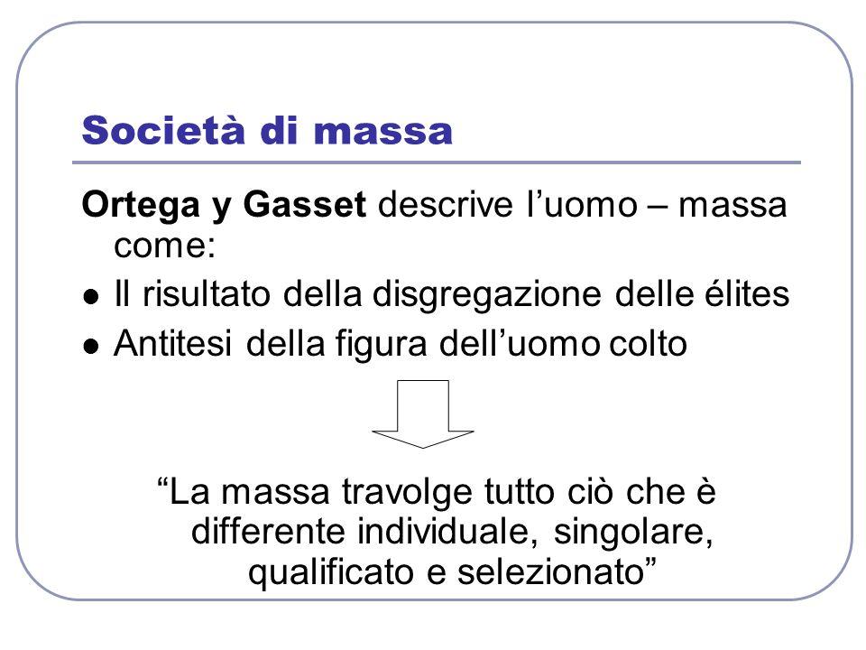 Società di massa Ortega y Gasset descrive luomo – massa come: Il risultato della disgregazione delle élites Antitesi della figura delluomo colto La ma