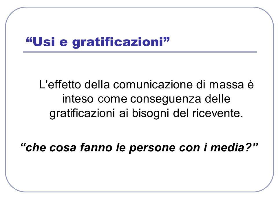 Usi e gratificazioni L'effetto della comunicazione di massa è inteso come conseguenza delle gratificazioni ai bisogni del ricevente. che cosa fanno le