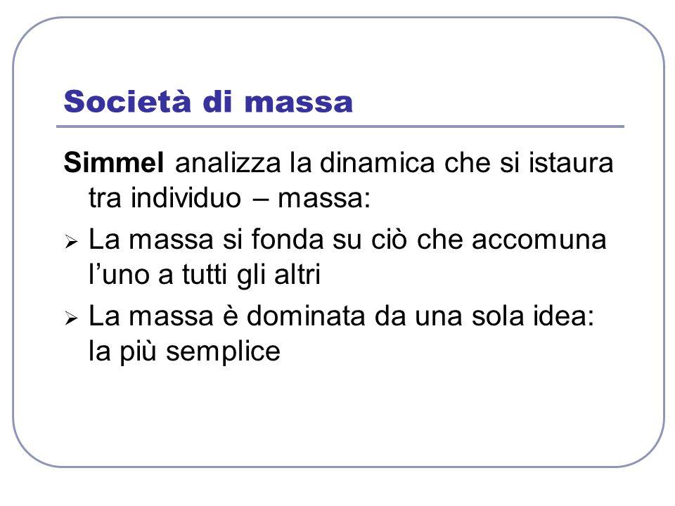 Società di massa Simmel analizza la dinamica che si istaura tra individuo – massa: La massa si fonda su ciò che accomuna luno a tutti gli altri La mas