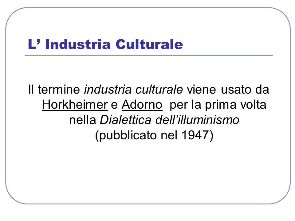 L Industria Culturale Il termine industria culturale viene usato da Horkheimer e Adorno per la prima volta nella Dialettica dellilluminismo (pubblicat