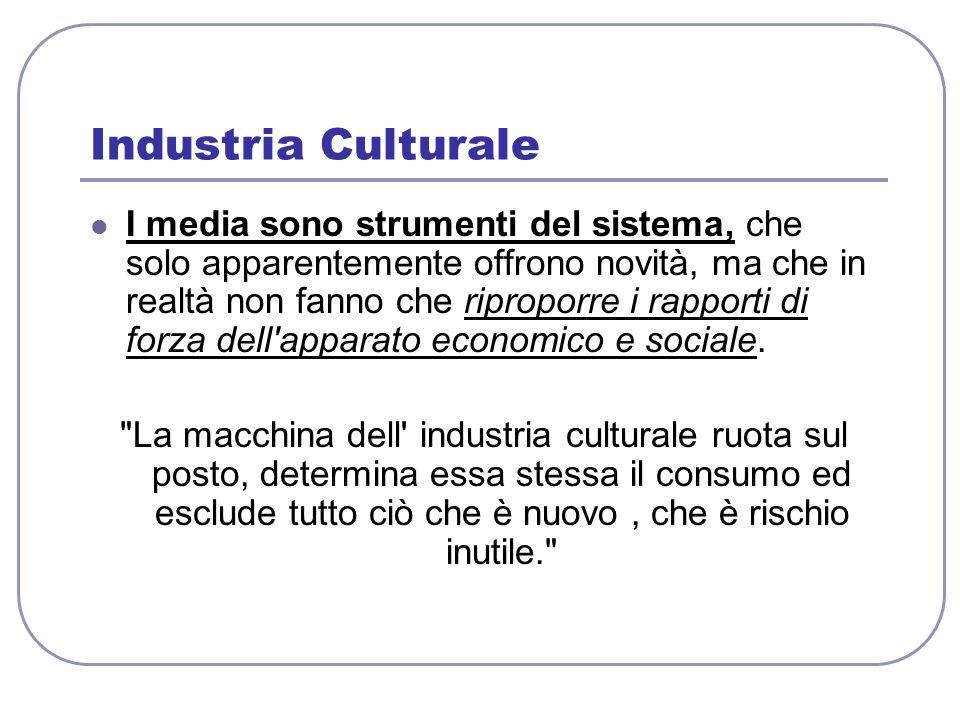 Industria Culturale I media sono strumenti del sistema, che solo apparentemente offrono novità, ma che in realtà non fanno che riproporre i rapporti d