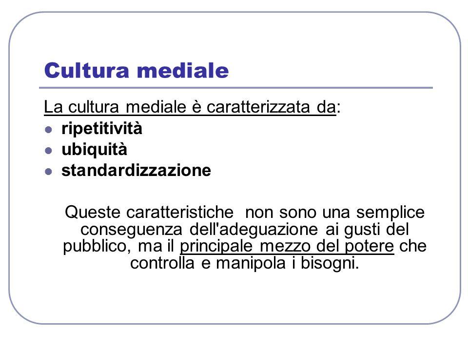 Cultura mediale La cultura mediale è caratterizzata da: ripetitività ubiquità standardizzazione Queste caratteristiche non sono una semplice conseguen