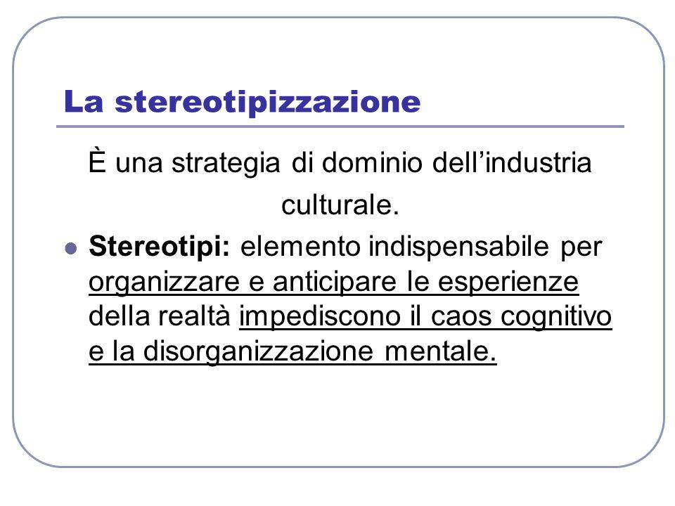 La stereotipizzazione È una strategia di dominio dellindustria culturale. Stereotipi: elemento indispensabile per organizzare e anticipare le esperien