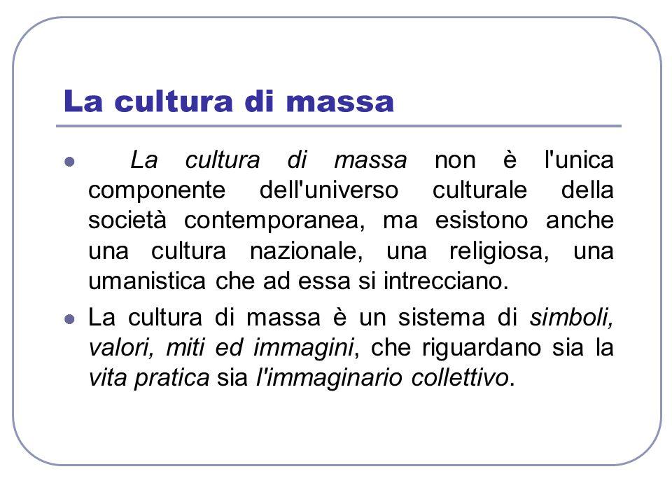 La cultura di massa La cultura di massa non è l'unica componente dell'universo culturale della società contemporanea, ma esistono anche una cultura na