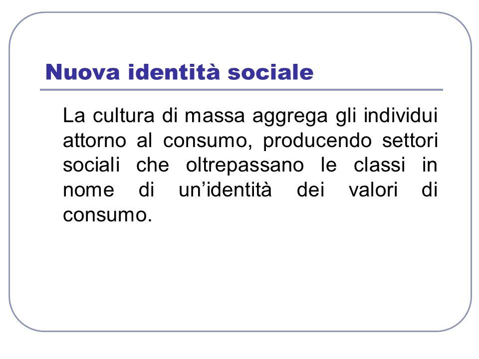 Nuova identità sociale La cultura di massa aggrega gli individui attorno al consumo, producendo settori sociali che oltrepassano le classi in nome di