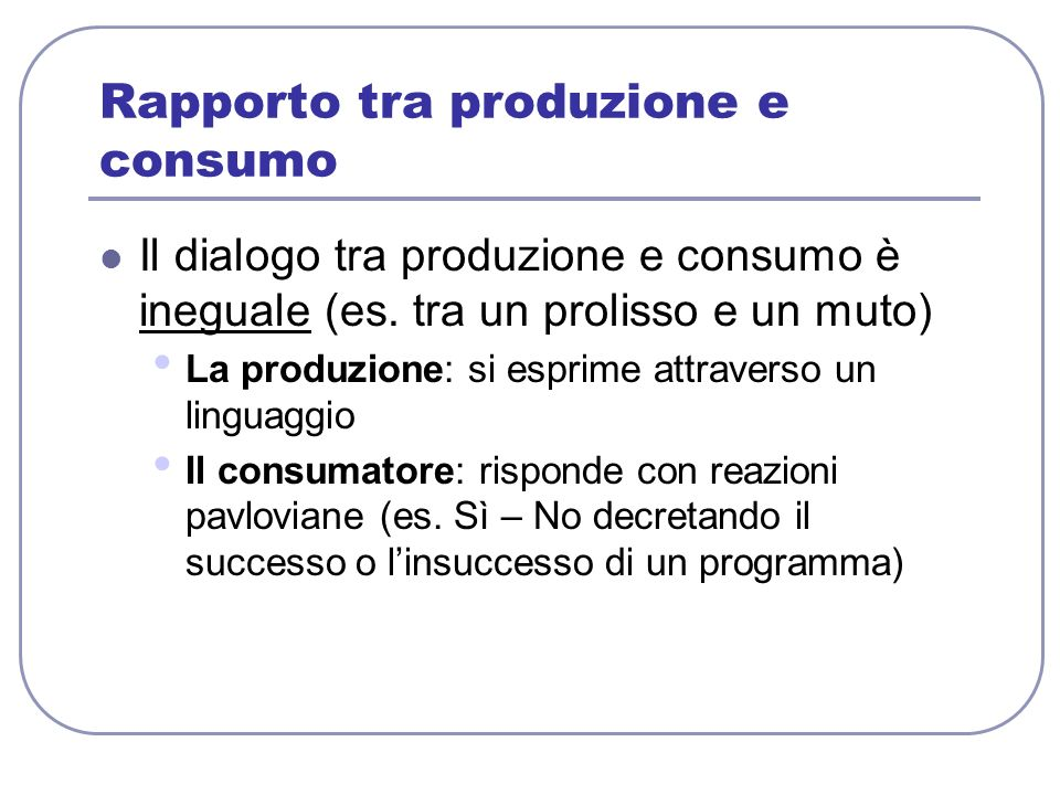 Rapporto tra produzione e consumo Il dialogo tra produzione e consumo è ineguale (es. tra un prolisso e un muto) La produzione: si esprime attraverso