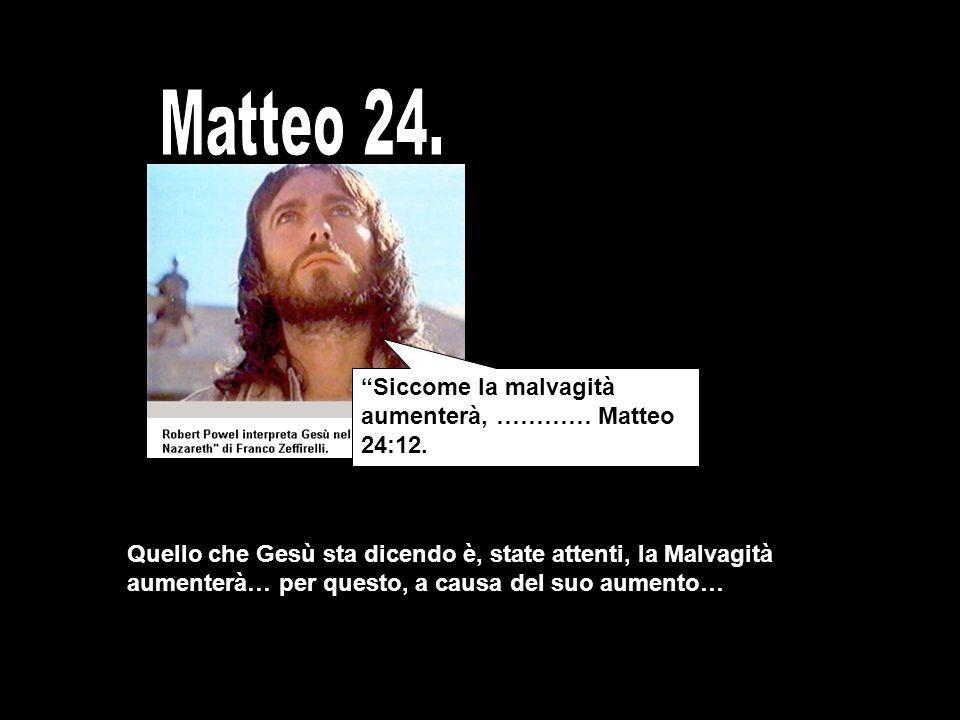Quello che Gesù sta dicendo è, state attenti, la Malvagità aumenterà… per questo, a causa del suo aumento… Siccome la malvagità aumenterà, ………… Matteo 24:12.
