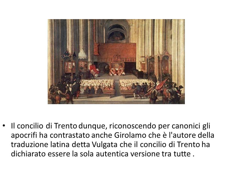 Il concilio di Trento dunque, riconoscendo per canonici gli apocrifi ha contrastato anche Girolamo che è l autore della traduzione latina detta Vulgata che il concilio di Trento ha dichiarato essere la sola autentica versione tra tutte.