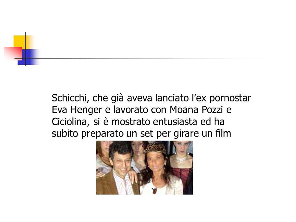Schicchi, che già aveva lanciato lex pornostar Eva Henger e lavorato con Moana Pozzi e Ciciolina, si è mostrato entusiasta ed ha subito preparato un s