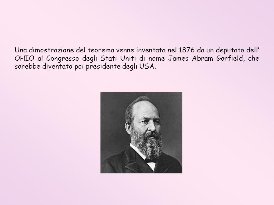 Una dimostrazione del teorema venne inventata nel 1876 da un deputato dell OHIO al Congresso degli Stati Uniti di nome James Abram Garfield, che sareb