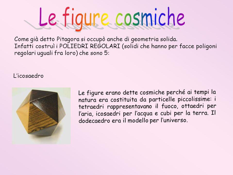 Come già detto Pitagora si occupò anche di geometria solida. Infatti costruì i POLIEDRI REGOLARI (solidi che hanno per facce poligoni regolari uguali