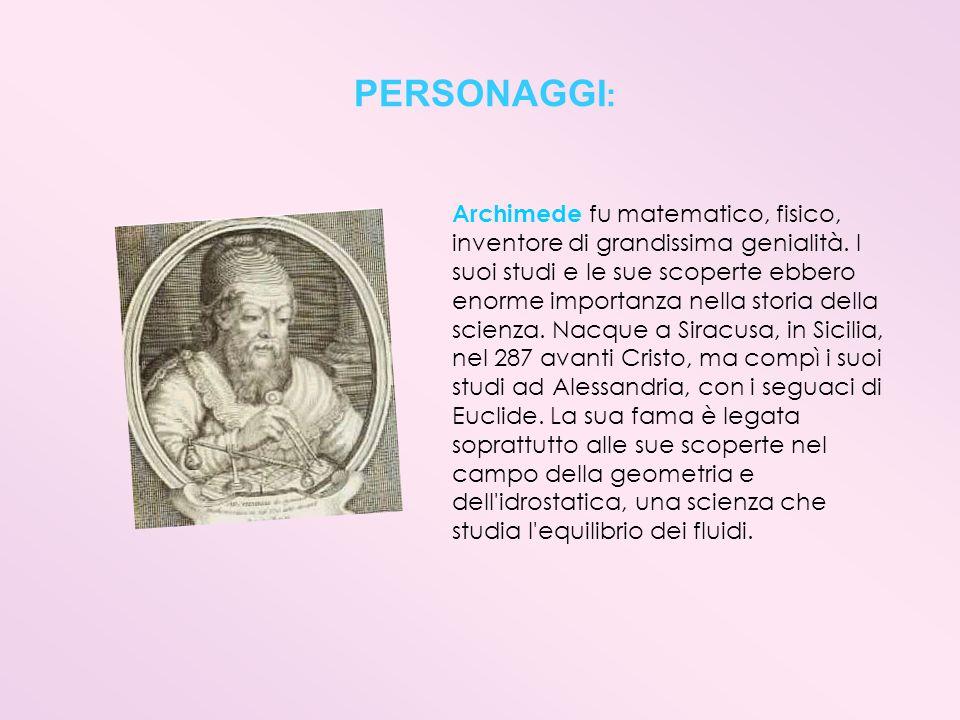 PERSONAGGI : Archimede fu matematico, fisico, inventore di grandissima genialità. I suoi studi e le sue scoperte ebbero enorme importanza nella storia