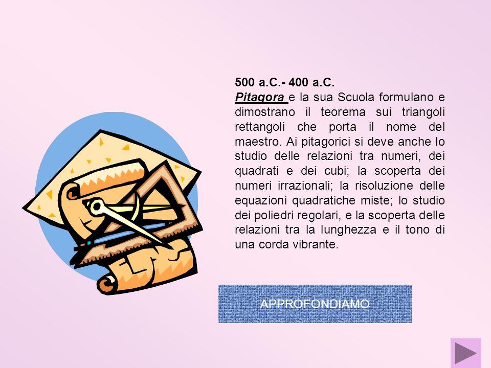500 a.C.- 400 a.C. Pitagora e la sua Scuola formulano e dimostrano il teorema sui triangoli rettangoli che porta il nome del maestro. Ai pitagorici si