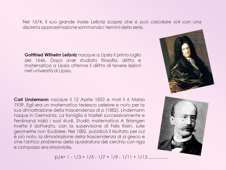 Nel 1674, il suo grande rivale Leibniz scopre che si può calcolare /4 con una discreta approssimazione sommando i termini della serie. Carl Lindemann