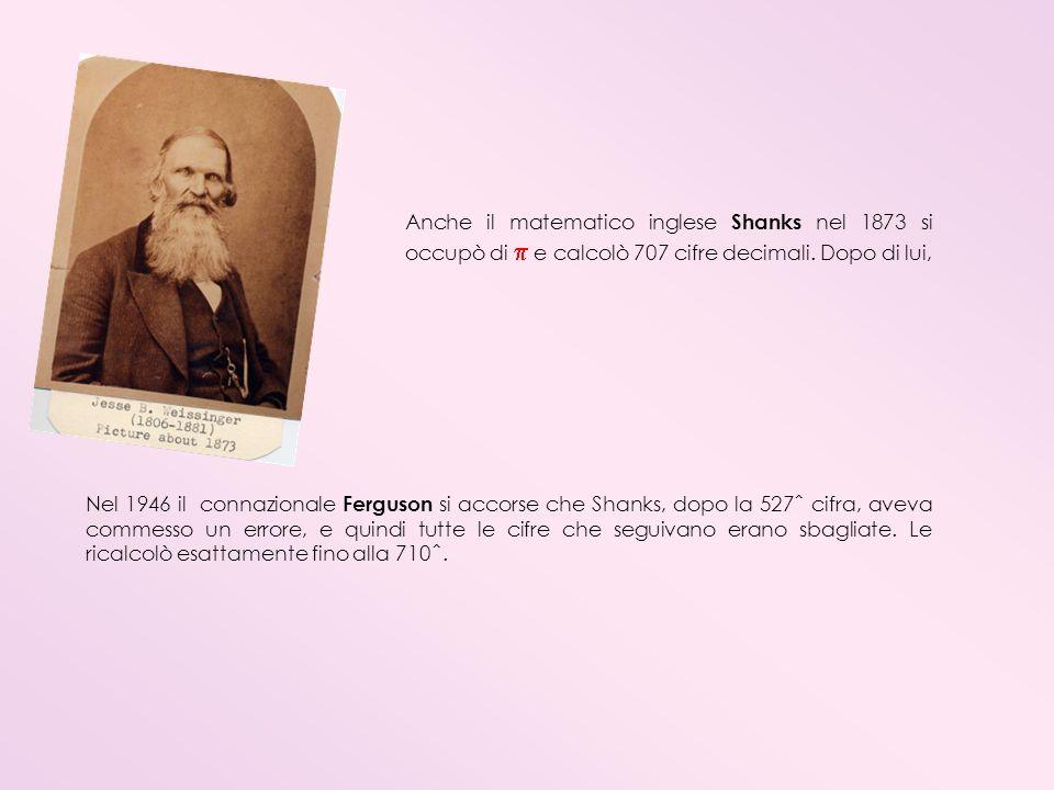 Anche il matematico inglese Shanks nel 1873 si occupò di e calcolò 707 cifre decimali. Dopo di lui, Nel 1946 il connazionale Ferguson si accorse che S