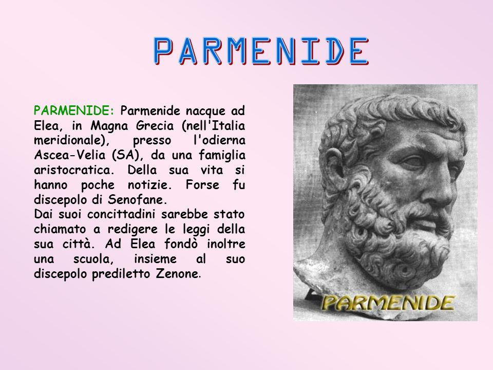 PARMENIDE: Parmenide nacque ad Elea, in Magna Grecia (nell'Italia meridionale), presso l'odierna Ascea-Velia (SA), da una famiglia aristocratica. Dell