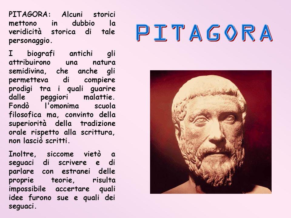 PITAGORA: Alcuni storici mettono in dubbio la veridicità storica di tale personaggio. I biografi antichi gli attribuirono una natura semidivina, che a