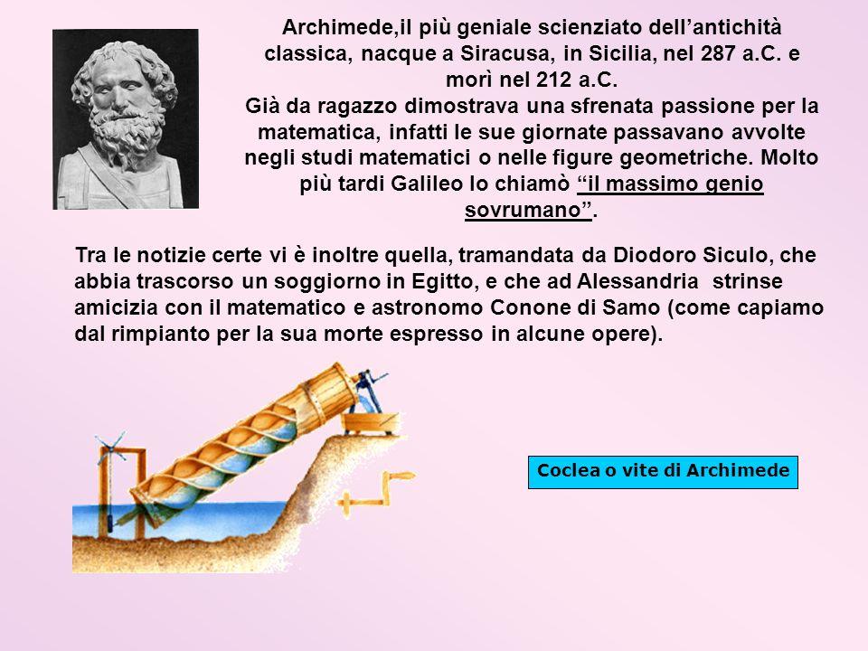 Archimede,il più geniale scienziato dellantichità classica, nacque a Siracusa, in Sicilia, nel 287 a.C. e morì nel 212 a.C. Già da ragazzo dimostrava