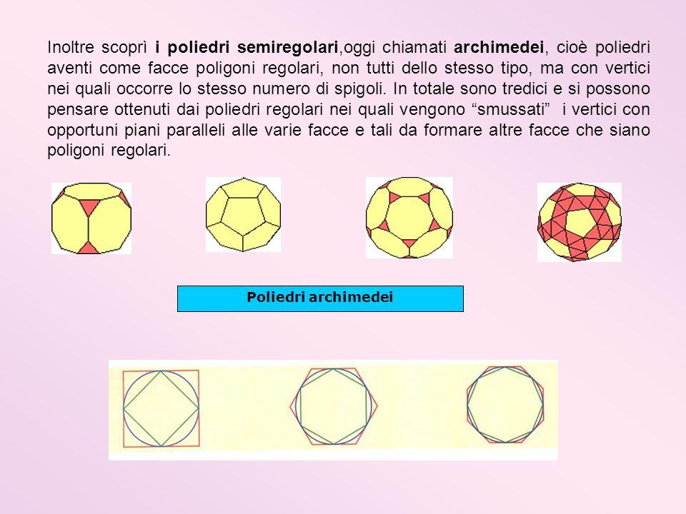 Inoltre scoprì i poliedri semiregolari,oggi chiamati archimedei, cioè poliedri aventi come facce poligoni regolari, non tutti dello stesso tipo, ma co