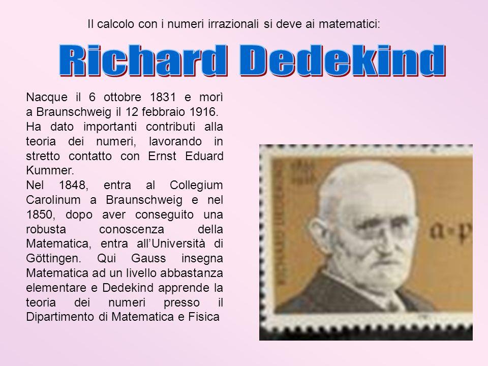 Il calcolo con i numeri irrazionali si deve ai matematici: Nacque il 6 ottobre 1831 e morì a Braunschweig il 12 febbraio 1916. Ha dato importanti cont