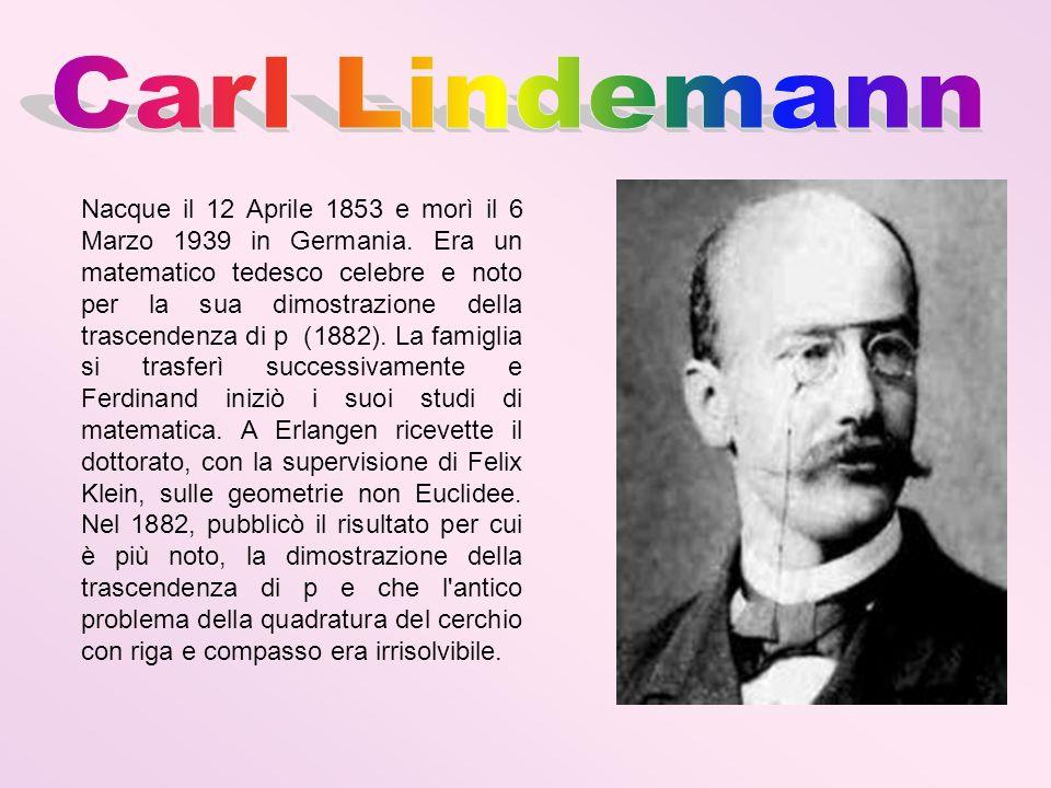 Nacque il 12 Aprile 1853 e morì il 6 Marzo 1939 in Germania. Era un matematico tedesco celebre e noto per la sua dimostrazione della trascendenza di p