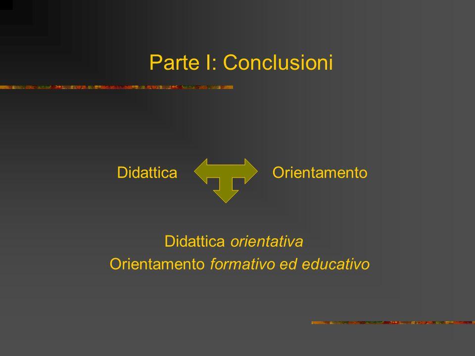 Parte I: Conclusioni Didattica Orientamento Didattica orientativa Orientamento formativo ed educativo