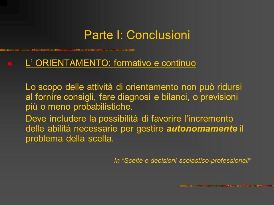 Parte I: Conclusioni L ORIENTAMENTO: formativo e continuo Lo scopo delle attività di orientamento non può ridursi al fornire consigli, fare diagnosi e