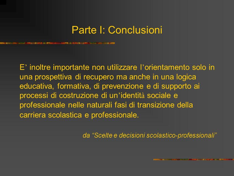 Parte I: Conclusioni E inoltre importante non utilizzare l orientamento solo in una prospettiva di recupero ma anche in una logica educativa, formativ