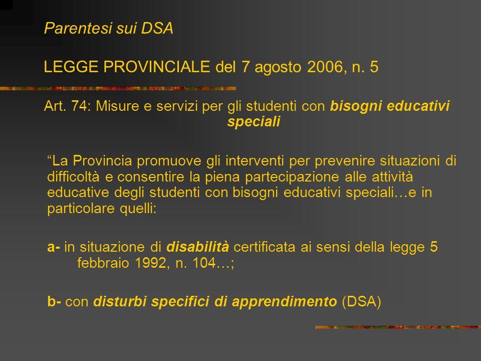 Parentesi sui DSA LEGGE PROVINCIALE del 7 agosto 2006, n. 5 Art. 74: Misure e servizi per gli studenti con bisogni educativi speciali La Provincia pro