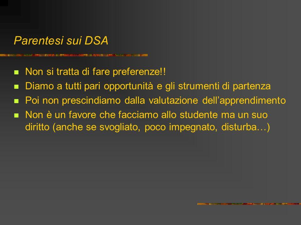 Parentesi sui DSA Non si tratta di fare preferenze!! Diamo a tutti pari opportunità e gli strumenti di partenza Poi non prescindiamo dalla valutazione