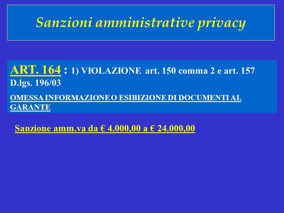 Sanzioni amministrative privacy ART. 164 : 1) VIOLAZIONE art. 150 comma 2 e art. 157 D.lgs. 196/03 OMESSA INFORMAZIONE O ESIBIZIONE DI DOCUMENTI AL GA