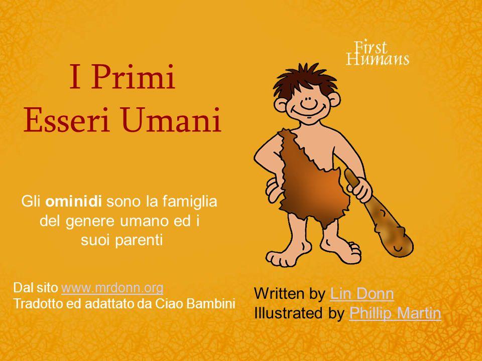 I Primi Esseri Umani Written by Lin DonnLin Donn Illustrated by Phillip MartinPhillip Martin Gli ominidi sono la famiglia del genere umano ed i suoi p